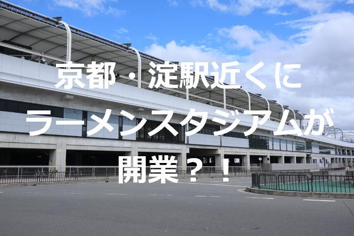 ラーメンスタジアム京都が淀駅近くに開業する?